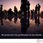 No proyectes tus problemas en los demás