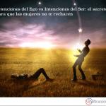 Intenciones del Ego vs Intenciones del Ser: el secreto para que las mujeres no te rechacen